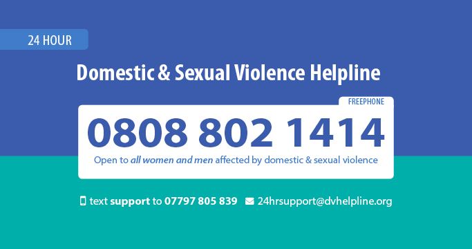 24 hr Domestic and Sexual Violence Helpline 0808 802 1414